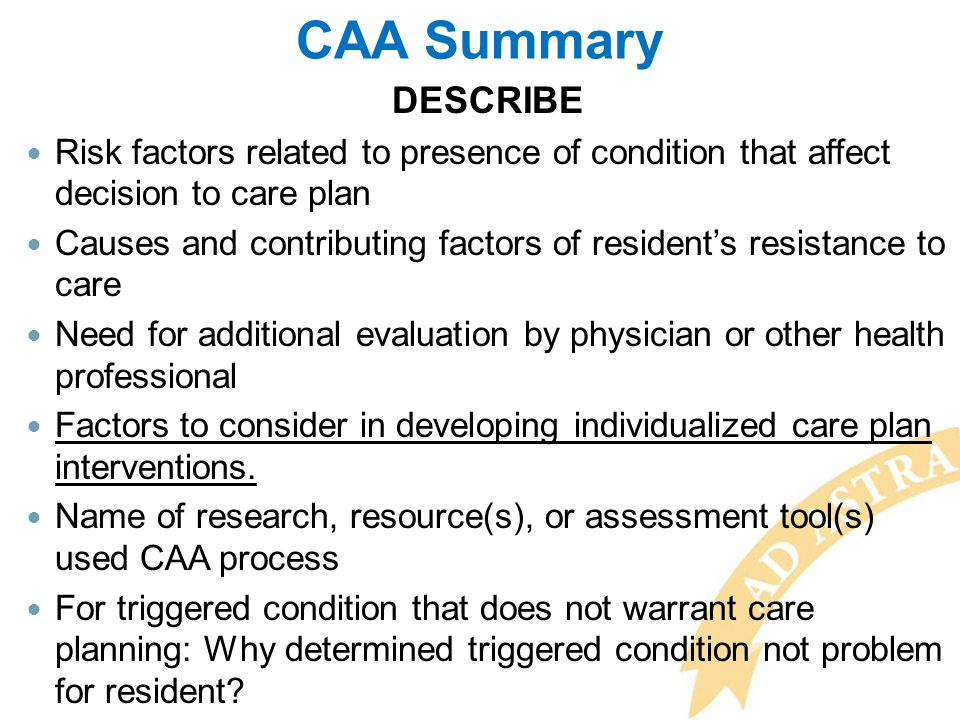 CAA Summary DESCRIBE. Risk factors related to presence of condition that affect decision to care plan.