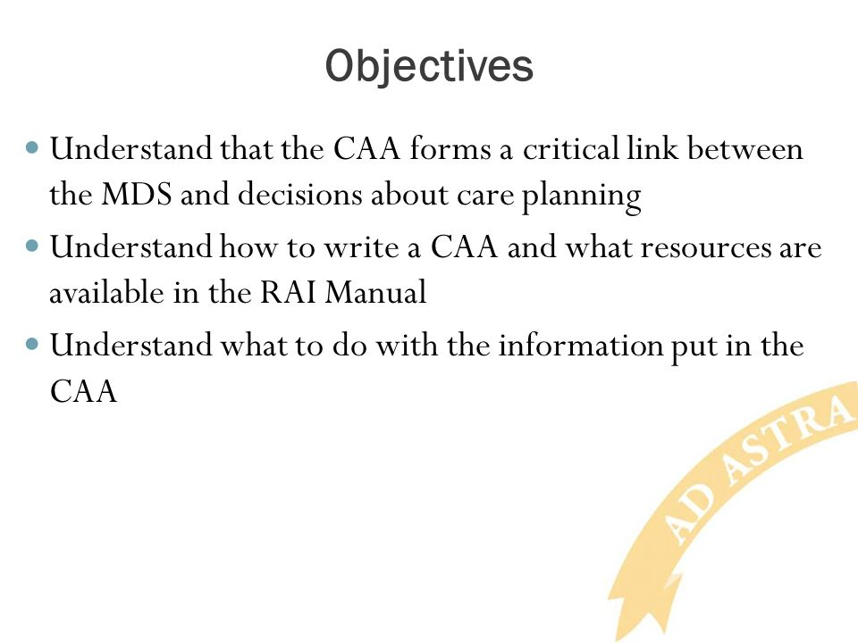 Objectives Understand that the CAA forms a critical link between the MDS and decisions about care planning.