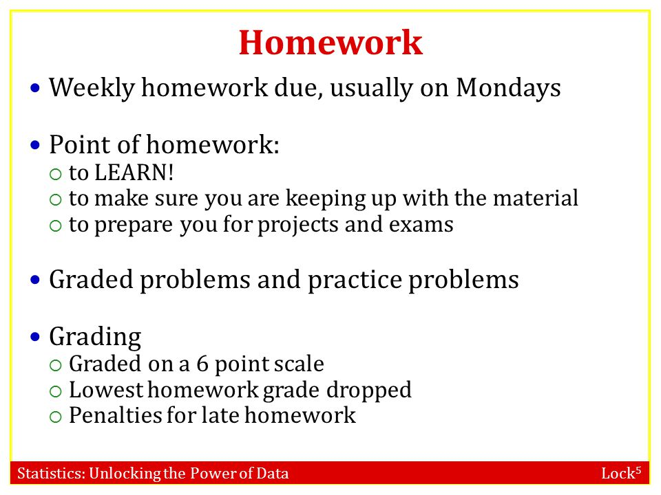 Homework Weekly homework due, usually on Mondays Point of homework: