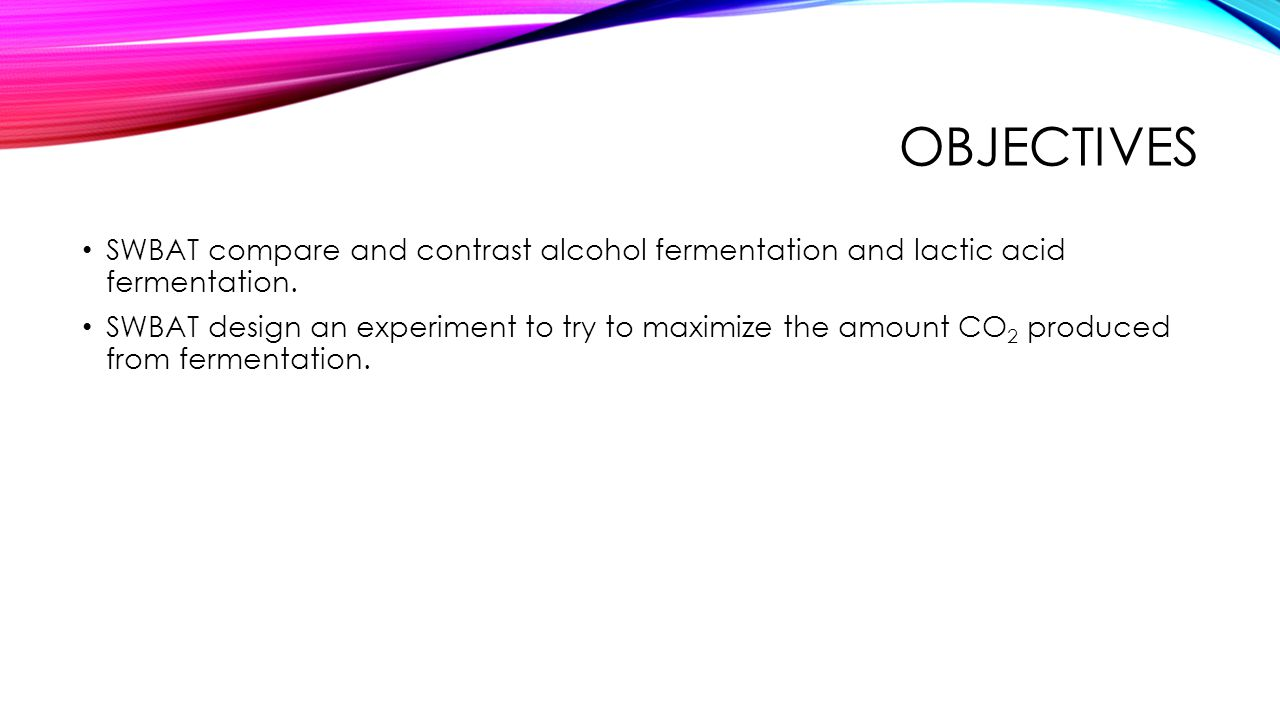 Objectives SWBAT compare and contrast alcohol fermentation and lactic acid fermentation.