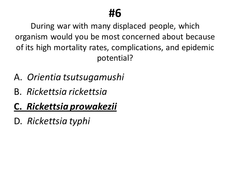 #6 During war with many displaced people, which organism would you be most concerned about because of its high mortality rates, complications, and epidemic potential