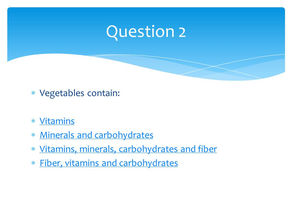Question 2 Vegetables contain: Vitamins Minerals and carbohydrates