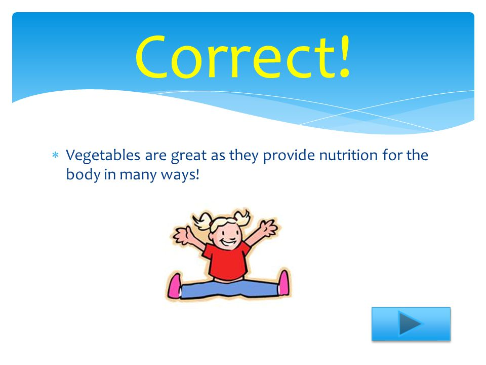 Correct! Vegetables are great as they provide nutrition for the body in many ways!