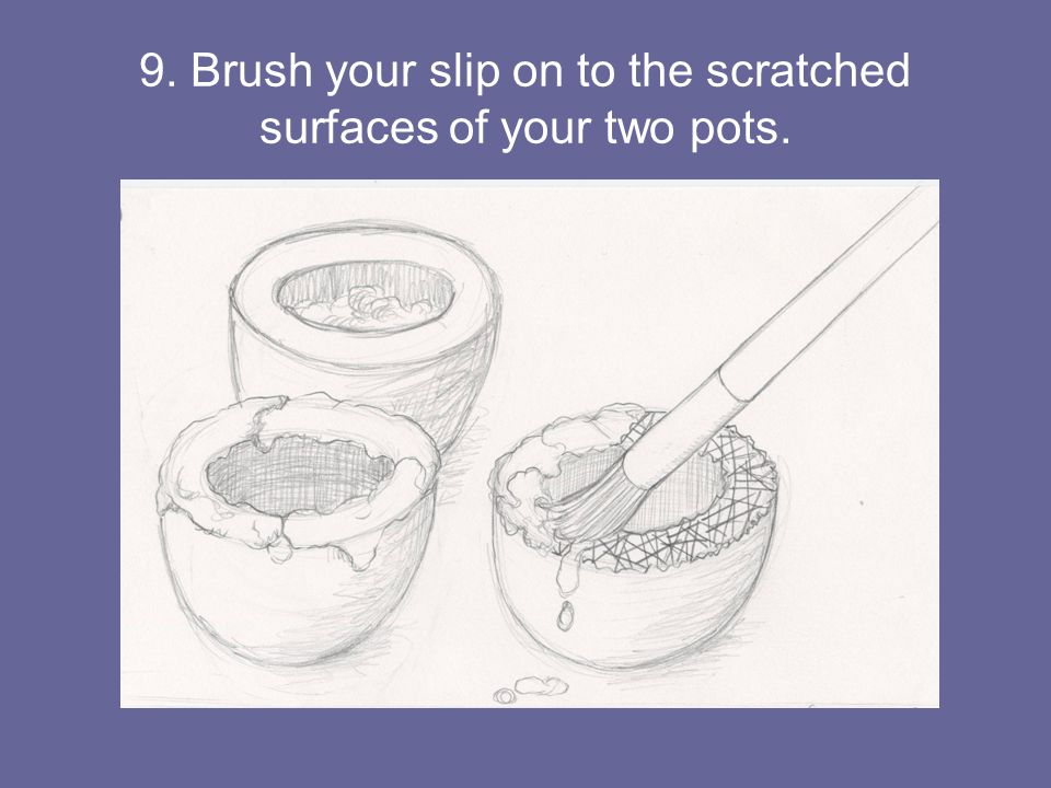 9. Brush your slip on to the scratched surfaces of your two pots.