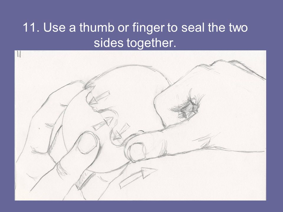 11. Use a thumb or finger to seal the two sides together.