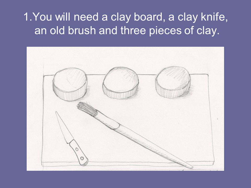 1.You will need a clay board, a clay knife, an old brush and three pieces of clay.