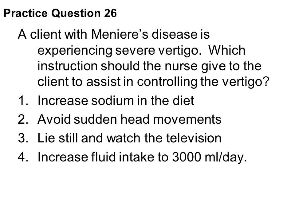 Increase sodium in the diet Avoid sudden head movements