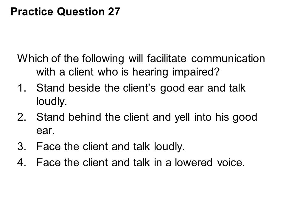 Practice Question 27 Which of the following will facilitate communication with a client who is hearing impaired