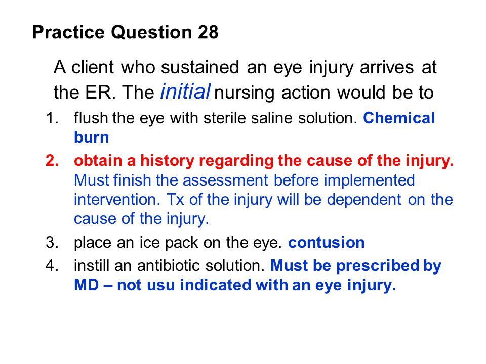 Practice Question 28 A client who sustained an eye injury arrives at the ER. The initial nursing action would be to.