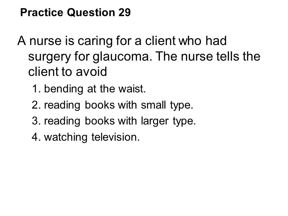 Practice Question 29 A nurse is caring for a client who had surgery for glaucoma. The nurse tells the client to avoid.