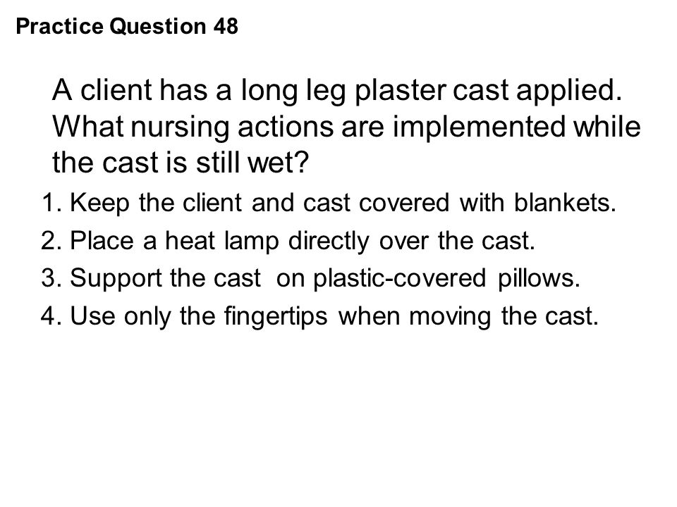 Practice Question 48 A client has a long leg plaster cast applied. What nursing actions are implemented while the cast is still wet