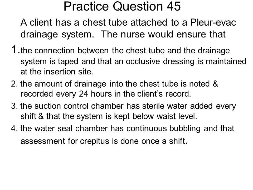 Practice Question 45 A client has a chest tube attached to a Pleur-evac drainage system. The nurse would ensure that.