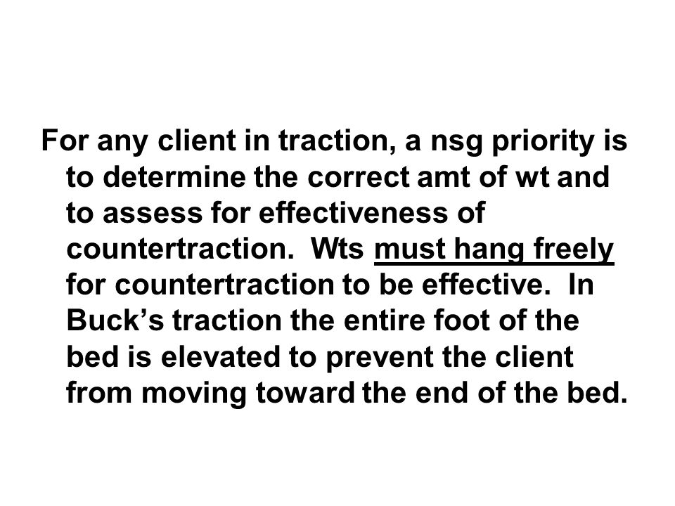 For any client in traction, a nsg priority is to determine the correct amt of wt and to assess for effectiveness of countertraction.