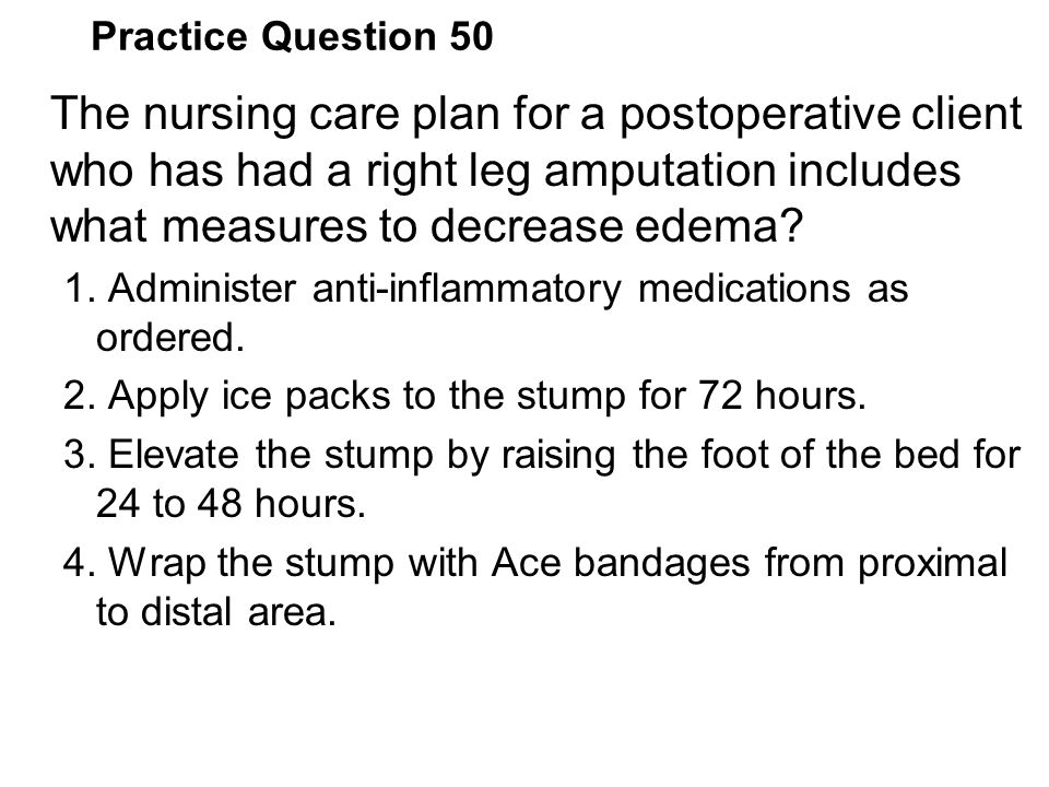Practice Question 50 The nursing care plan for a postoperative client who has had a right leg amputation includes what measures to decrease edema