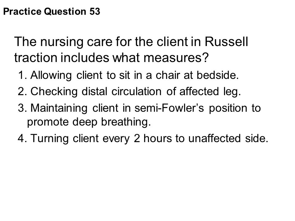 Practice Question 53 The nursing care for the client in Russell traction includes what measures 1. Allowing client to sit in a chair at bedside.