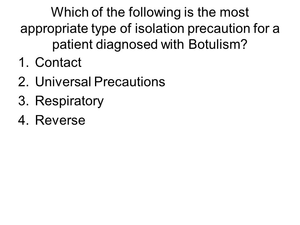 Which of the following is the most appropriate type of isolation precaution for a patient diagnosed with Botulism