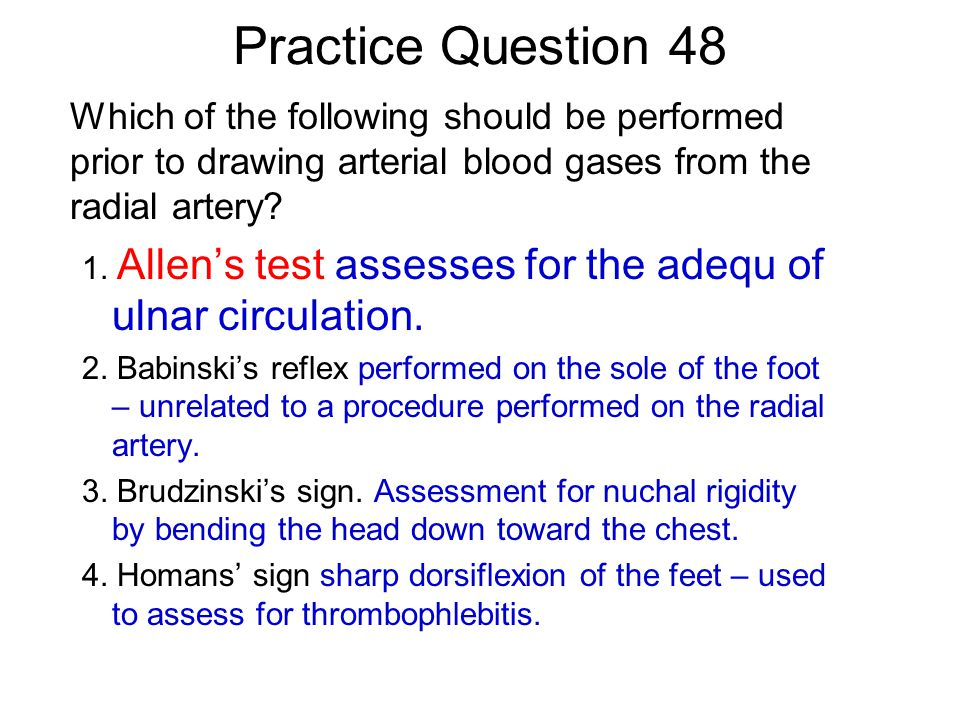 Practice Question 48 Which of the following should be performed prior to drawing arterial blood gases from the radial artery
