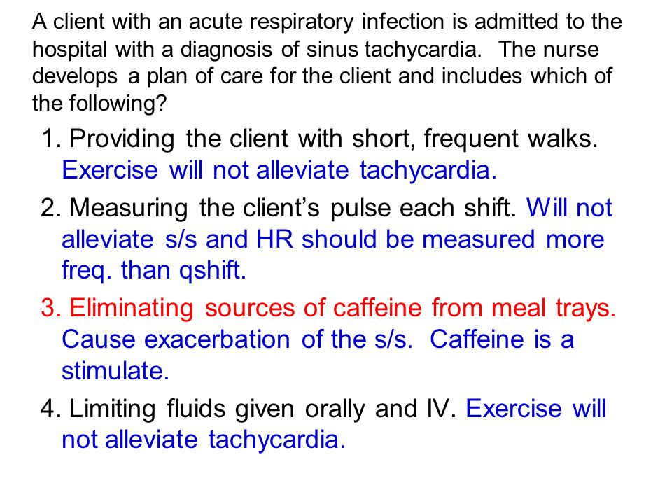 A client with an acute respiratory infection is admitted to the hospital with a diagnosis of sinus tachycardia. The nurse develops a plan of care for the client and includes which of the following