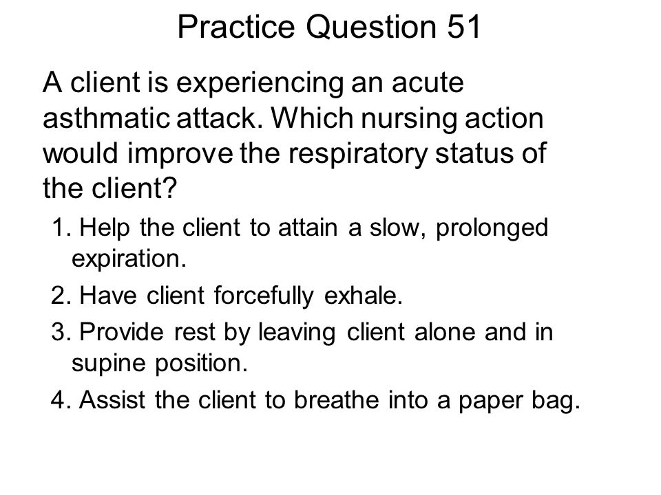 Practice Question 51 A client is experiencing an acute asthmatic attack. Which nursing action would improve the respiratory status of the client