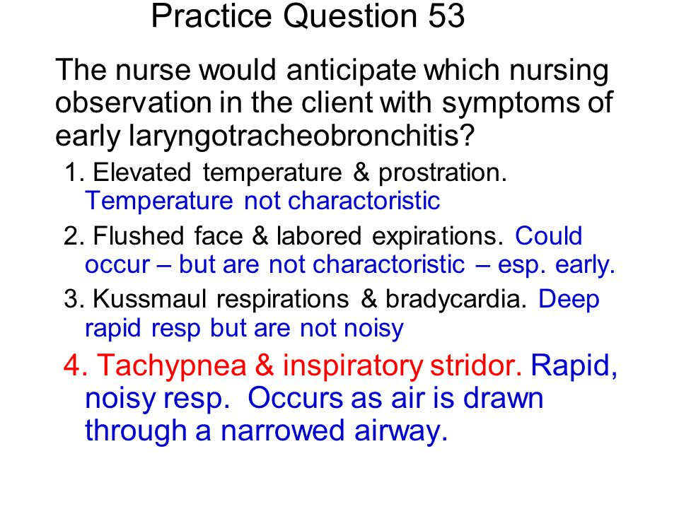 Practice Question 53 The nurse would anticipate which nursing observation in the client with symptoms of early laryngotracheobronchitis