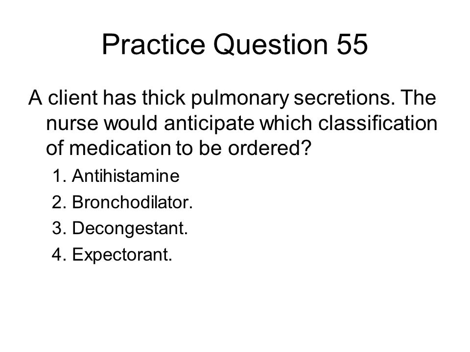 Practice Question 55 A client has thick pulmonary secretions. The nurse would anticipate which classification of medication to be ordered