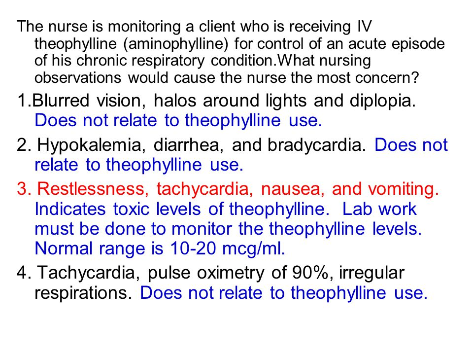 The nurse is monitoring a client who is receiving IV theophylline (aminophylline) for control of an acute episode of his chronic respiratory condition.What nursing observations would cause the nurse the most concern