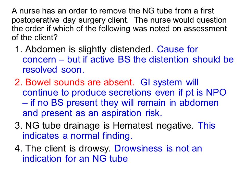 A nurse has an order to remove the NG tube from a first postoperative day surgery client. The nurse would question the order if which of the following was noted on assessment of the client