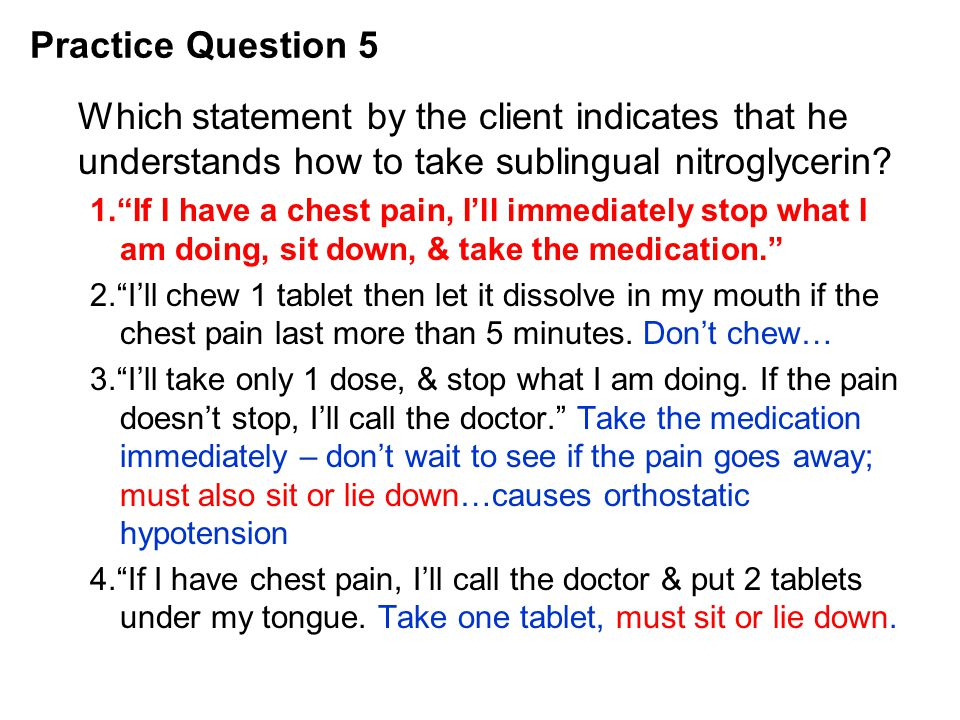 Practice Question 5 Which statement by the client indicates that he understands how to take sublingual nitroglycerin