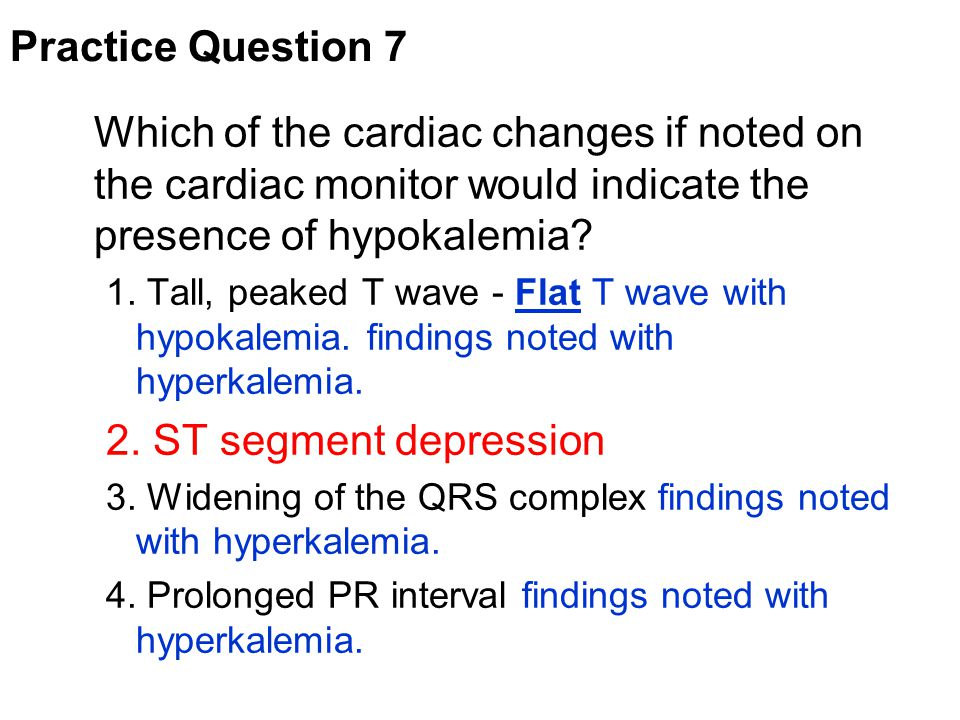 Practice Question 7 Which of the cardiac changes if noted on the cardiac monitor would indicate the presence of hypokalemia