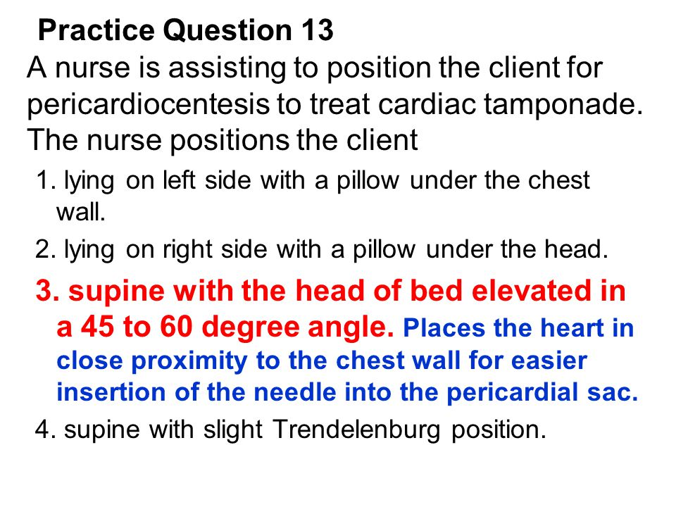 Practice Question 13 A nurse is assisting to position the client for pericardiocentesis to treat cardiac tamponade. The nurse positions the client.