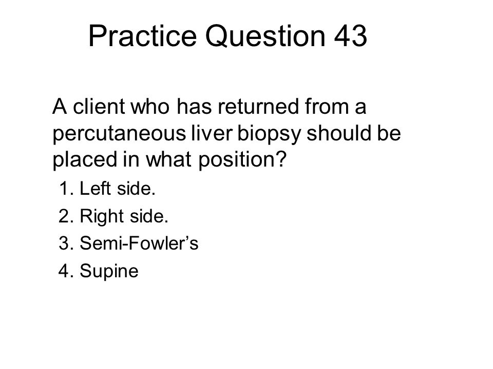 Practice Question 43 A client who has returned from a percutaneous liver biopsy should be placed in what position