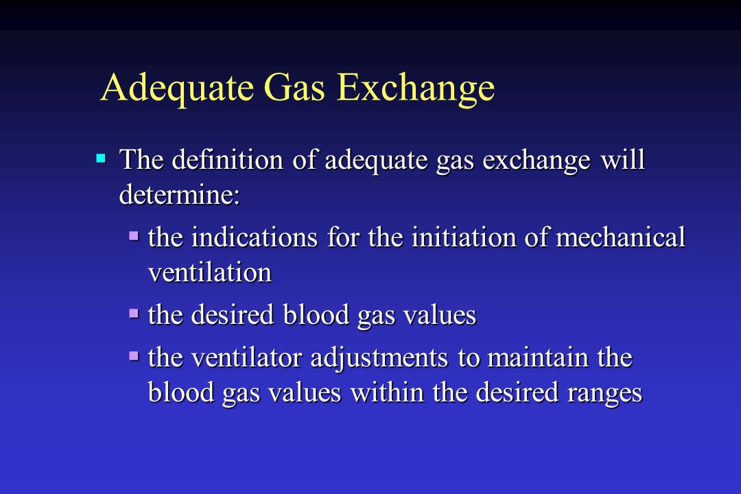 Adequate Gas Exchange The definition of adequate gas exchange will determine: the indications for the initiation of mechanical ventilation.