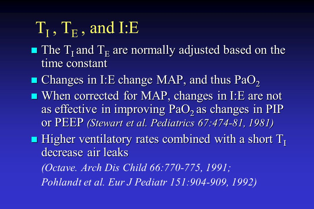 TI , TE , and I:E The TI and TE are normally adjusted based on the time constant. Changes in I:E change MAP, and thus PaO2.