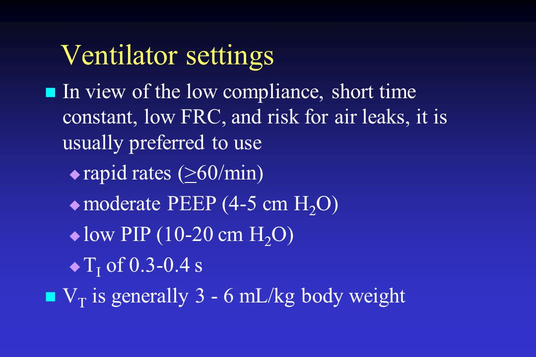 Ventilator settings In view of the low compliance, short time constant, low FRC, and risk for air leaks, it is usually preferred to use.