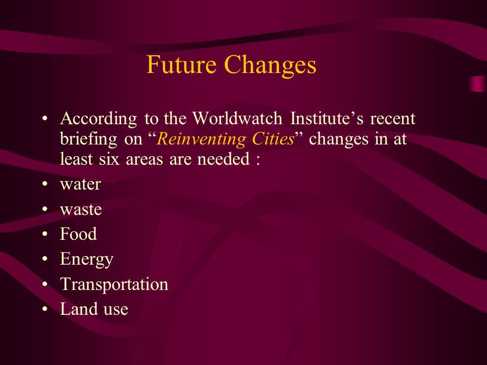 Future Changes According to the Worldwatch Institute's recent briefing on Reinventing Cities changes in at least six areas are needed :