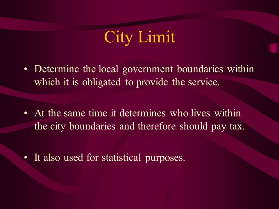 City Limit Determine the local government boundaries within which it is obligated to provide the service.