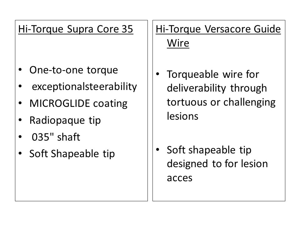 Hi-Torque Supra Core 35 One-to-one torque. exceptionalsteerability. MICROGLIDE coating. Radiopaque tip.