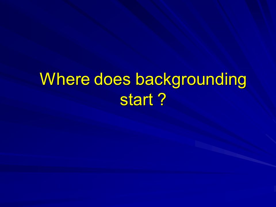 Where does backgrounding start