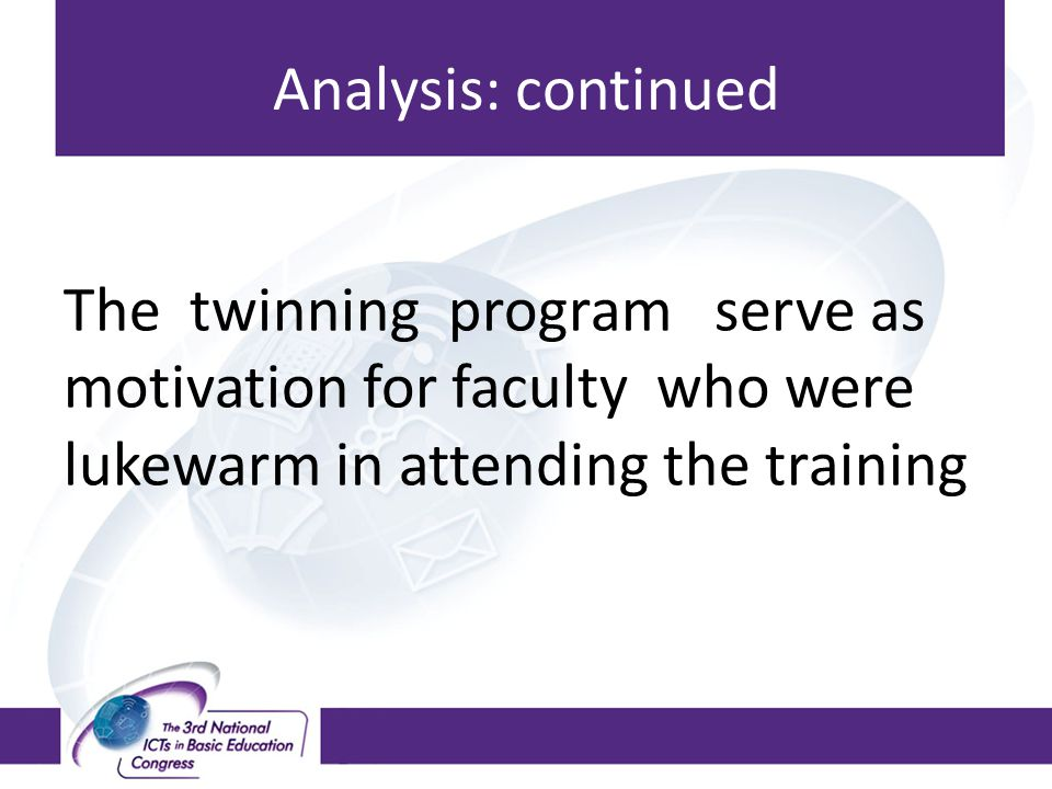 Analysis: continued The twinning program serve as motivation for faculty who were lukewarm in attending the training.