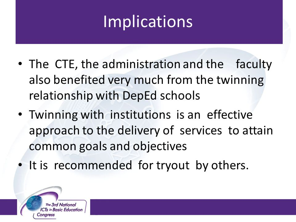 Implications The CTE, the administration and the faculty also benefited very much from the twinning relationship with DepEd schools.