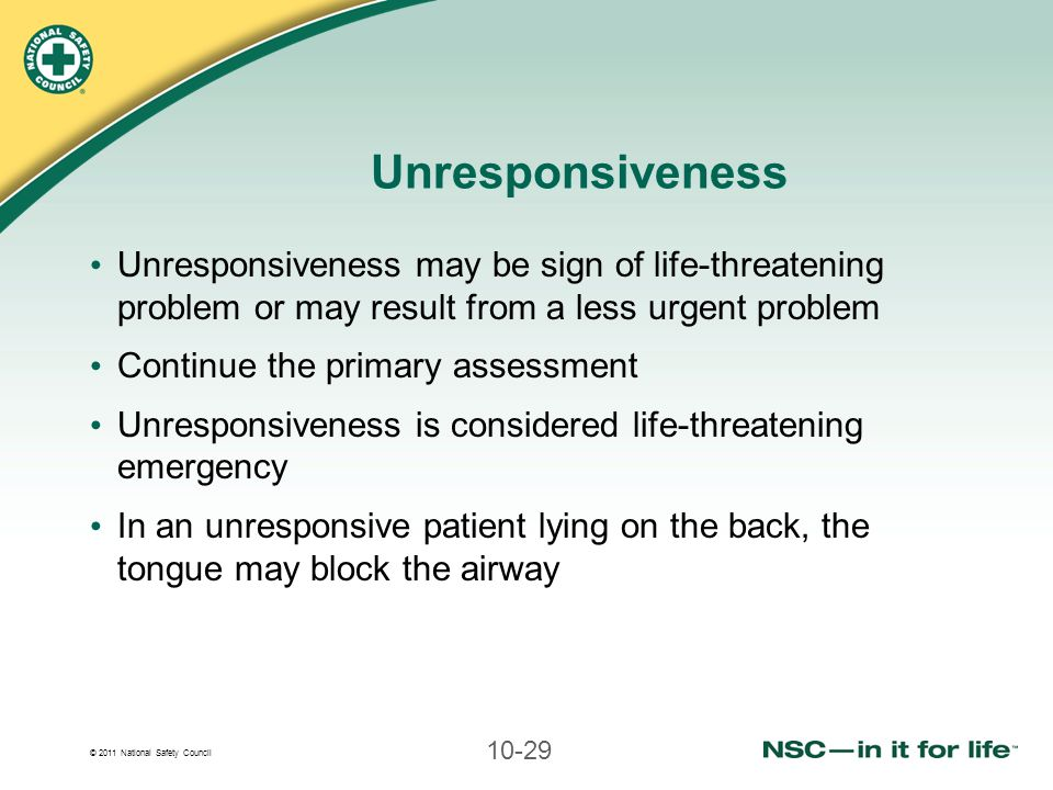 Unresponsiveness Unresponsiveness may be sign of life-threatening problem or may result from a less urgent problem.
