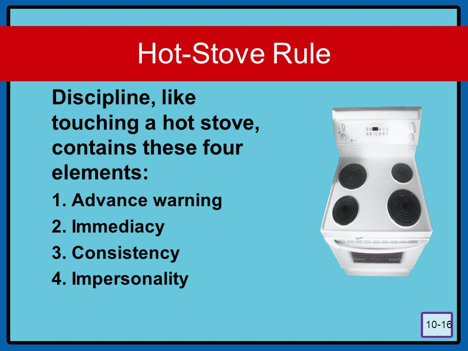Hot-Stove Rule Discipline, like touching a hot stove, contains these four elements: Advance warning.