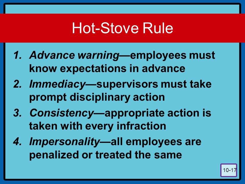 Hot-Stove Rule Advance warning—employees must know expectations in advance. Immediacy—supervisors must take prompt disciplinary action.