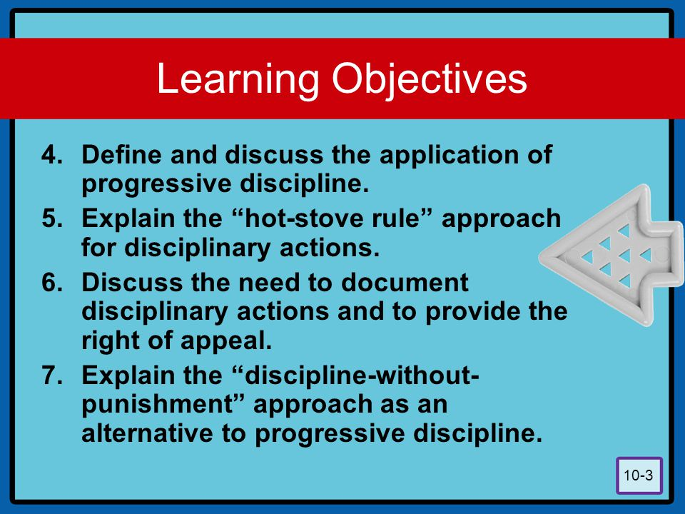 Learning Objectives Define and discuss the application of progressive discipline. Explain the hot-stove rule approach for disciplinary actions.