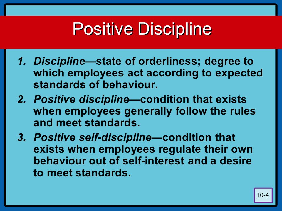 Positive Discipline Discipline—state of orderliness; degree to which employees act according to expected standards of behaviour.