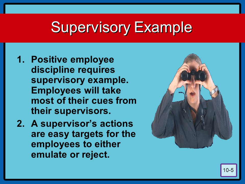 Supervisory Example Positive employee discipline requires supervisory example. Employees will take most of their cues from their supervisors.