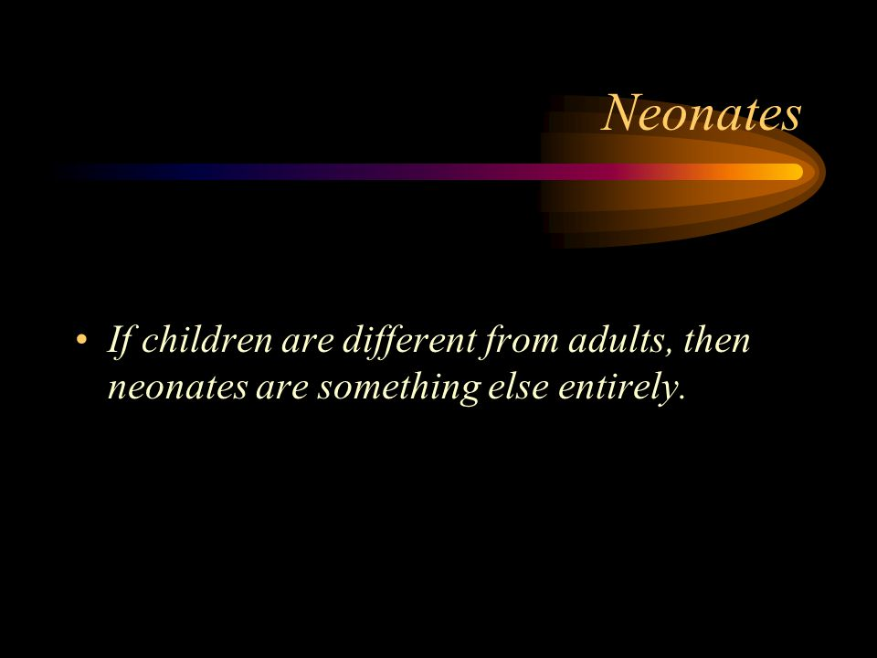 Neonates If children are different from adults, then neonates are something else entirely.