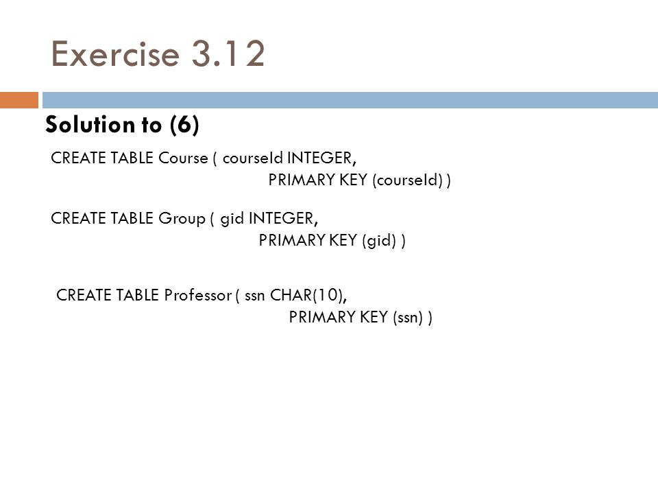 Exercise 3.12 Solution to (6) CREATE TABLE Course ( courseId INTEGER,