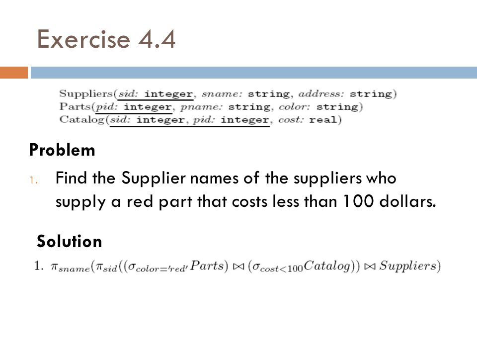Exercise 4.4 Problem. Find the Supplier names of the suppliers who supply a red part that costs less than 100 dollars.