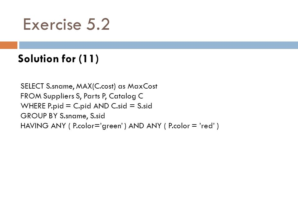 Exercise 5.2 Solution for (11) SELECT S.sname, MAX(C.cost) as MaxCost